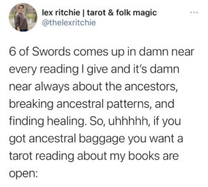"""A twitter post from Lex, @thelexritchie that reads: """"6 of Swords comes up in damn near every reading I give and it's damn near always about the ancestors, breaking ancestral patterns, and finding healing. So, uhhhhh, if you got ancestral baggage you want a tarot reading about my books are open."""""""